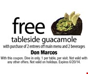 Free tableside guacamole with purchase of 2 entrees off main menu and 2 beverages. With this coupon. Dine in only. 1 per table, per visit. Not valid with any other offers. Not valid on holidays. Expires 6/20/14.