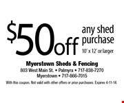$50 off any shed purchase 10 x 12 or larger. With this coupon. Not valid with other offers or prior purchases. Expires 4-11-14.