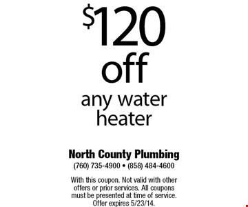 $120 off any water heater    With this coupon. Not valid with other offers or prior services. All coupons must be presented at time of service. Offer expires 5/2314.