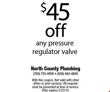 $45 off any pressure regulator valve    With this coupon. Not valid with other offers or prior services. All coupons must be presented at time of service. Offer expires 5/2314.