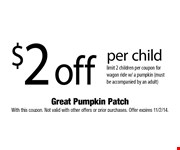 $2 off per child. limit 2 children per coupon for wagon ride w/ a pumpkin (must be accompanied by an adult) With this coupon. Not valid with other offers or prior purchases. Offer expires 11/2/14.