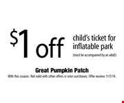 $1 off childs ticket for inflatable park (must be accompanied by an adult)  With this coupon. Not valid with other offers or prior purchases. Offer expires 11/2/14.