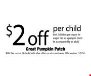 $2 off per child. Limit 2 children per coupon for wagon ride w/ a pumpkin (must be accompanied by an adult). With this coupon. Not valid with other offers or prior purchases. Offer expires 11/2/14.