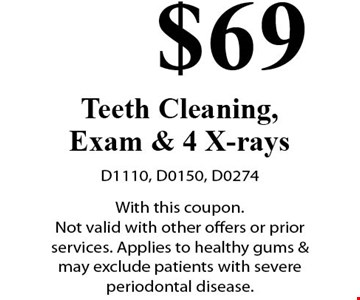 $69 Teeth Cleaning, Exam & 4 X-rays. D1110, D0150, D0274. With this coupon. Not valid with other offers or prior services. Applies to healthy gums & may exclude patients with severe periodontal disease.