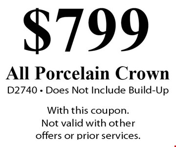 $799 All Porcelain Crown. D274. Does Not Include Build-Up. With this coupon. Not valid with other offers or prior services.