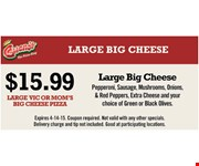 $15.99 Large Vic or Mom's Big Cheese Pizza. Pepperoni, sausage, onions, green & red peppers, extra cheese and your choice of green or black olives. Expires 4-14-15. Coupon required. Not valid with any other specials. Delivery charge and tip not included. Good at participating locations.