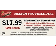 $17.99 Medium Two Timer Deal. Save $9.86. 1 medium original thin deluxe & 1 medium original thin pepperoni. Deluxe: pepperoni, sausage, mushrooms, onions, green & red peppers. Expires 4-14-15. Coupon required. Not valid with any other specials. Delivery charge and tip not included. Good at participating locations.