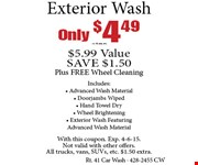 Only $4.49+tax Exterior Wash  $5.99 Value SAVE $1.50 Plus FREE Wheel CleaningIncludes:Advanced Wash Material, Doorjambs Wiped, Hand Towel Dry, Wheel Brightening, Exterior Wash Featuring Advanced Wash Material. With this coupon. Exp. 3-6-15.Not valid with other offers. All trucks, vans, SUVs, etc. $1.50 extra.