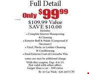 Only $99.99+tax Full Detail. $109.99 ValueSAVE $10.00 Includes: Complete Interior Shampooing& Cleaning, Exterior Buff & Polish (Compound ifNecessary), Vinyl, Plastic or Leather Cleaning & Conditioning, Final Exterior Coat of Carnauba Waxsome cars may be additional charge. With this coupon. Exp. 3-6-15. Not valid with other offers. Larger than a car  $30 extra.