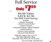 Only $7.49 + tax Full Service. $9.99 Value. SAVE $2.50. Plus FREE Wheel Cleaning. Includes: Interior Vacuuming, Dash & Console Dusted, Interior Windows, Doorjambs Wiped, Ashtrays Emptied, Hand Towel Dry, Exterior Wash, Featuring Advanced Wash Material. With this coupon. Exp. 4-10-15. Not valid with other offers. All trucks, vans, SUVs, etc. $1.50 extra.