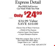 Only $24.99 + tax Express Detail. $34.99 Value. SAVE $10.00. Plus FREE Full Service Car Wash While You Wait, Choose One of These 3 Services: Polish & Wax Express, Interior Super Clean Express, Carpet Shampoo Express. With this coupon. Exp. 4-10-15. Not valid with other offers. Larger than a car  add $3.