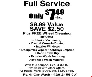 Only $7.49+tax Full Service. $9.99 Value. SAVE $2.50. Plus FREE Wheel Cleaning. Includes:Interior Vacuuming, Dash & Console Dusted, Interior Windows, Doorjambs Wiped, Ashtrays Emptied, Hand Towel Dry, Exterior Wash Featuring Advanced Wash Material. With this coupon. Exp. 9-15-15. Not valid with other offers.All trucks, vans, SUVs, etc. $1.50 extra.