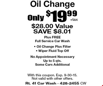 Only $19.99+tax Oil Change. $28.00 Value. SAVE $8.01. Plus FREE Full Service Car Wash, Oil Change Plus Filter, Wiper Fluid Top Off. No Appointment Necessary. Up to 5 qts. Some Cars Additional. With this coupon. Exp. 9-15-15. Not valid with other offers.