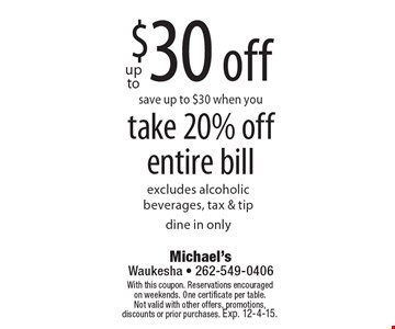Up to $30 off. Save up to $30 when you take 20% off entire bill. Excludes alcoholic beverages, tax & tip. Dine in only. With this coupon. Reservations encouraged on weekends. One certificate per table. Not valid with other offers, promotions, discounts or prior purchases. Exp. 12-4-15.
