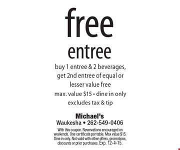 Free entree. Buy 1 entree & 2 beverages, get 2nd entree of equal or lesser value free. Max. value $15 • dine in only. Excludes tax & tip. With this coupon. Reservations encouraged on weekends. One certificate per table. Max value $15. Dine in only. Not valid with other offers, promotions, discounts or prior purchases. Exp. 12-4-15.