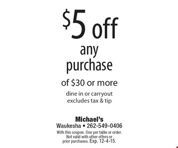 $5 off anypurchase of $30 or more. Dine in or carry out. Excludes tax & tip. With this coupon. One per table or order. Not valid with other offers or prior purchases. Exp. 12-4-15.