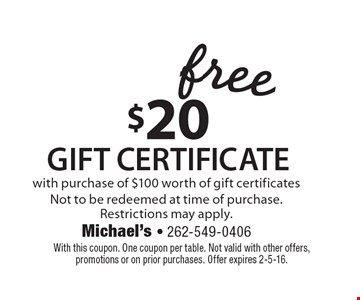 free $20Gift certificate with purchase of $100 worth of gift certificates Not to be redeemed at time of purchase. Restrictions may apply. . With this coupon. One coupon per table. Not valid with other offers, promotions or on prior purchases. Offer expires 2-5-16.