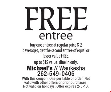 FREE entree. Buy one entree at regular price & 2 beverages, get the second entree of equal or lesser value FREE. Up to $15 value. Dine in only. With this coupon. One per table or order. Not valid with other offers or prior purchases. Not valid on holidays. Offer expires 2-5-16.