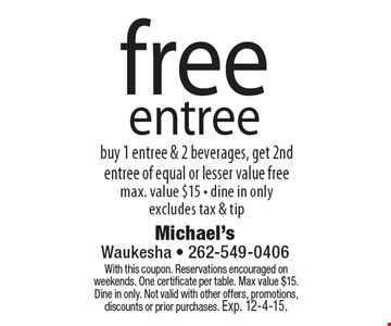 Free entree. Buy 1 entree & 2 beverages, get 2nd entree of equal or lesser value free. Max. value $15 • dine in only, excludes tax & tip. With this coupon. Reservations encouraged on weekends. One certificate per table. Max value $15. Dine in only. Not valid with other offers, promotions, discounts or prior purchases. Exp. 12-4-15.