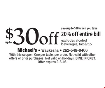 up to $30off save up to $30 when you take 20% off entire bill excludes alcohol beverages, tax & tip. With this coupon. One per table, per order. Not valid with other offers or prior purchases. Not valid on holidays. DINE IN ONLY. Offer expires 2-6-16.