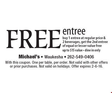 FREE entree buy 1 entree at regular price & 2 beverages, get the 2nd entree of equal or lesser value free, up to $15 value • dine in only. With this coupon. One per table, per order. Not valid with other offers or prior purchases. Not valid on holidays. Offer expires 2-6-16.