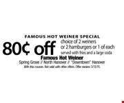 FAMOUS HOT WEINER SPECIAL. $0.80 off choice of 2 weiners or 2 hamburgers or 1 of each. Served with fries and a large soda. With this coupon. Not valid with other offers. Offer expires 3/13/15.