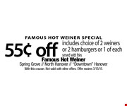 FAMOUS HOT WEINER SPECIAL. $0.55 off includes choice of 2 weiners or 2 hamburgers or 1 of each. Served with fries. With this coupon. Not valid with other offers. Offer expires 3/13/15.