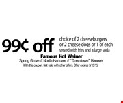 $0.99 off choice of 2 cheeseburgers or 2 cheese dogs or 1 of each. Served with fries and a large soda. With this coupon. Not valid with other offers. Offer expires 3/13/15.