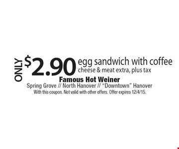 $2.90 egg sandwich with coffee cheese & meat extra, plus tax. With this coupon. Not valid with other offers. Offer expires 12/4/15.