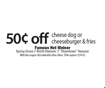 50¢ off cheese dog or cheeseburger & fries. With this coupon. Not valid with other offers. Offer expires 12/4/15.