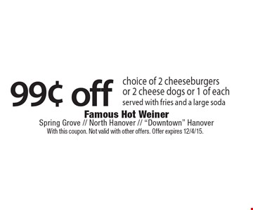 99¢ off choice of 2 cheeseburgers or 2 cheese dogs or 1 of each served with fries and a large soda. With this coupon. Not valid with other offers. Offer expires 12/4/15.