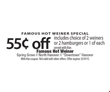 FAMOUS HOT WEINER SPECIAL 55¢ off includes choice of 2 weiners or 2 hamburgers or 1 of each served with fries. With this coupon. Not valid with other offers. Offer expires 12/4/15.