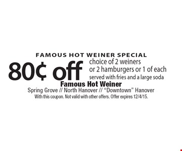 FAMOUS HOT WEINER SPECIAL 80¢ off choice of 2 weiners or 2 hamburgers or 1 of each served with fries and a large soda. With this coupon. Not valid with other offers. Offer expires 12/4/15.