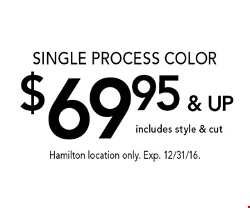 $69.95 & UP SINGLE PROCESS COLOR includes style & cut. Hamilton location only. Exp. 12/31/16.