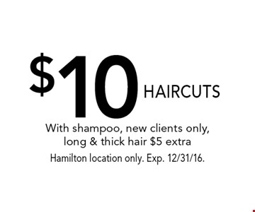 $10 HAIRCUTS With shampoo, new clients only, long & thick hair $5 extra. Hamilton location only. Exp. 12/31/16.