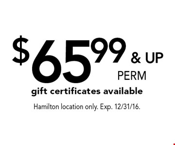 $65.99 & UP PERM gift certificates available. Hamilton location only. Exp. 12/31/16.