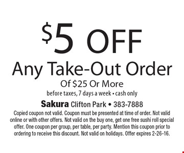$5 off Any Take-Out Order Of $25 Or More before taxes. 7 days a week, cash only. Copied coupon not valid. Coupon must be presented at time of order. Not valid online or with other offers. Not valid on the buy one, get one free sushi roll special offer. One coupon per group, per table, per party. Mention this coupon prior to ordering to receive this discount. Not valid on holidays. Offer expires 2-26-16.