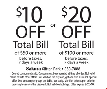 $10 off total bill of $50 or more OR $20 off total bill of $100 or more. Before taxes, 7 days a week. Copied coupon not valid. Coupon must be presented at time of order. Not valid online or with other offers. Not valid on the buy one, get one free sushi roll special offer. One coupon per group, per table, per party. Mention this coupon prior to ordering to receive this discount. Not valid on holidays. Offer expires 2-26-16.
