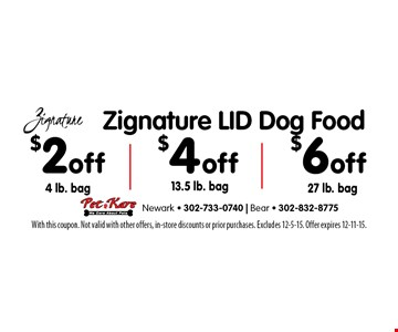 $2 off 4 lb. bag, $4 off 13.5 lb. bag, $6 off Zignature LID Dog Food 27 lb. bag. With this coupon. Not valid with other offers, in-store discounts or prior purchases. Excludes 12-5-15. Offer expires 12-11-15.