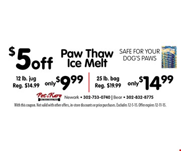 $5 off Paw Thaw Ice Melt. Safe for your dog's paws. 12 lb. jug only $9.99, Reg. $14.99 OR 25 lb. bag only $14.99. Reg. $19.99. With this coupon. Not valid with other offers, in-store discounts or prior purchases. Excludes 12-5-15. Offer expires 12-11-15.