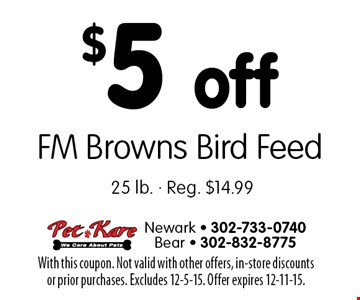$5 off FM Browns Bird Feed. 25 lb. Reg. $14.99. With this coupon. Not valid with other offers, in-store discounts or prior purchases. Excludes 12-5-15. Offer expires 12-11-15.