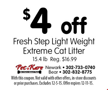 $4 off Fresh Step Light Weight Extreme Cat Litter. 15.4 lb. Reg. $16.99. With this coupon. Not valid with other offers, in-store discounts or prior purchases. Excludes 12-5-15. Offer expires 12-11-15.