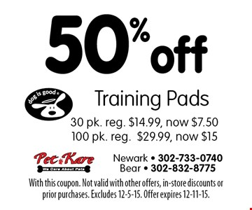 50% off Training Pads 30 pk. Reg. $14.99, now $7.50 OR 100 pk. reg. $29.99, now $15. With this coupon. Not valid with other offers, in-store discounts or prior purchases. Excludes 12-5-15. Offer expires 12-11-15.