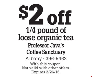 $2 off 1/4 pound of loose organic tea. With this coupon. Not valid with other offers. Expires 2/26/16.