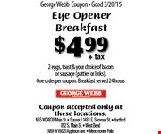 $4.99+ tax Eye Opener Breakfast. 2 eggs, toast & your choice of baconor sausage (patties or links). One order per coupon. Breakfast served 24 hours  Coupon accepted only at these locations:N65 W24838 Main St.  Sussex    1481 E. Summer St.  Hartford852 S. Main St.  West BendN89 W16825 Appleton Ave.  Menomonee Falls