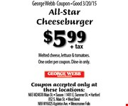 $5.99+ tax ALL-STAR CHEESEBURGER. Melted cheese, lettuce & tomatoes.One order per coupon. Dine-in only. Coupon accepted only at these locations: N65 W24838 Main St.  Sussex, 1481 E. Summer St.,  Hartford, 852 S. Main St.,  West Bend, N89 W16825 Appleton Ave.,  Menomonee Falls.