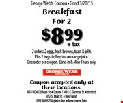 $8.99+ tax BREAKFASTFOR 2  2 orders: 2 eggs, hash browns, toast & jelly. Plus 2 bvgs. Coffee, tea or orange juice. One order per coupon. Dine-in & Mon-Thurs only. Coupon accepted only at these locations: N65 W24838 Main St.  Sussex, 1481 E. Summer St.,  Hartford, 852 S. Main St.,  West Bend, N89 W16825 Appleton Ave.,  Menomonee Falls.
