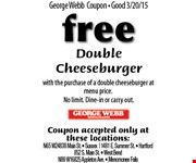 free Double Cheeseburger with the purchase of a double cheeseburger at menu price. No limit. Dine-in or carry out.  Coupon accepted only at these locations: N65 W24838 Main St.  Sussex, 1481 E. Summer St.,  Hartford, 852 S. Main St.,  West Bend, N89 W16825 Appleton Ave.,  Menomonee Falls.