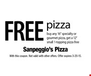 FREE pizza, buy any 16 specialty or gourmet pizza, get a 12 small 1-topping pizza free. With this coupon. Not valid with other offers. Offer expires 3-20-15.