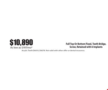$10,890 As low as $197/mo* Full Top Or Bottom Fixed, Teeth Bridge, Screw, Retained with 6 Implants. Acrylic Teeth D6010, D6078. Not valid with other offer or dental insurance.